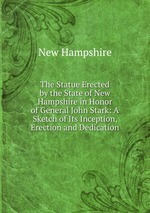 The Statue Erected by the State of New Hampshire in Honor of General John Stark: A Sketch of Its Inception, Erection and Dedication