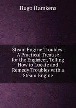 Steam Engine Troubles: A Practical Treatise for the Engineer, Telling How to Locate and Remedy Troubles with a Steam Engine