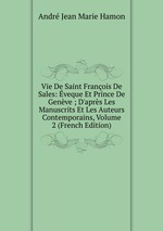 Vie De Saint Franois De Sales: veque Et Prince De Genve ; D`aprs Les Manuscrits Et Les Auteurs Contemporains, Volume 2 (French Edition)