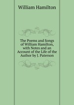 The Poems and Songs of William Hamilton, with Notes and an Account of the Life of the Author by J. Paterson