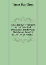 Hints for the Treatment of the Principal Diseases of Infancy and Childhood, Adapted to the Use of Parents