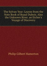 The Sylvan Year: Leaves from the Note Book of Roaul Dubois. Also the Unknown River. an Etcher`s Voyage of Discovery