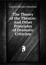 The Theory of the Theatre: And Other Principles of Dramatic Criticism
