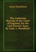 The Authentic Records of the Court of England, for the Last Seventy Years By Lady A. Hamilton?
