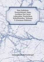 Das Gelehrte Teutschland, Oder Lexikon Der Jetzt Lebenden Teutschen Schriftsteller, Volume 5 (German Edition)