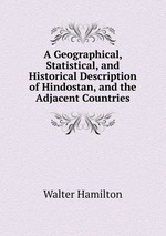 A Geographical, Statistical, and Historical Description of Hindostan, and the Adjacent Countries