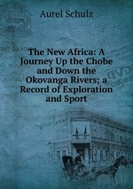 The New Africa: A Journey Up the Chobe and Down the Okovanga Rivers; a Record of Exploration and Sport