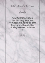 New Session Cases: Containing Reports of Cases Relating to the Duties and Liabilities of Magistrates, Volume 2