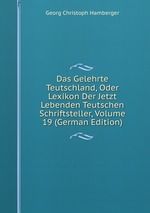 Das Gelehrte Teutschland, Oder Lexikon Der Jetzt Lebenden Teutschen Schriftsteller, Volume 19 (German Edition)