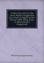 A New Sea and an Old Land, Papers Suggested by a Visit to Egypt at the End of 1869. (Orig. Publ. in Blackwood`s Magazine)