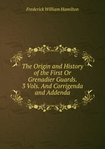 The Origin and History of the First Or Grenadier Guards. 3 Vols. And Corrigenda and Addenda