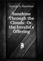 Sunshine Through the Clouds: Or, the Invalid`s Offering