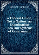 A Federal Union, Not a Nation: An Examination Into Our Systems of Government