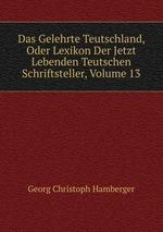 Das Gelehrte Teutschland, Oder Lexikon Der Jetzt Lebenden Teutschen Schriftsteller, Volume 13