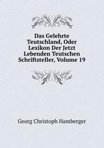 Das Gelehrte Teutschland, Oder Lexikon Der Jetzt Lebenden Teutschen Schriftsteller, Volume 19