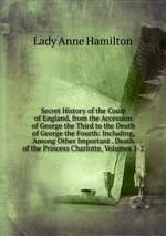 Secret History of the Court of England, from the Accession of George the Third to the Death of George the Fourth: Including, Among Other Important . Death of the Princess Charlotte, Volumes 1-2