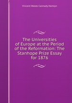 The Universities of Europe at the Period of the Reformation: The Stanhope Prize Essay for 1876