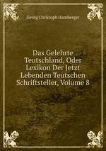 Das Gelehrte Teutschland, Oder Lexikon Der Jetzt Lebenden Teutschen Schriftsteller, Volume 8