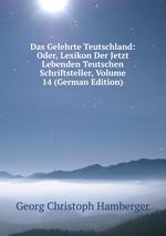 Das Gelehrte Teutschland: Oder, Lexikon Der Jetzt Lebenden Teutschen Schriftsteller, Volume 14 (German Edition)