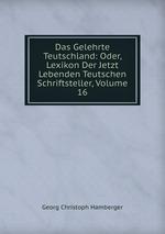 Das Gelehrte Teutschland: Oder, Lexikon Der Jetzt Lebenden Teutschen Schriftsteller, Volume 16