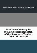Evolution of the English Bible: An Historical Sketch of the Successive Versions from 1382 to 1885