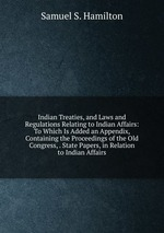 Indian Treaties, and Laws and Regulations Relating to Indian Affairs: To Which Is Added an Appendix, Containing the Proceedings of the Old Congress, . State Papers, in Relation to Indian Affairs