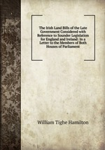 The Irish Land Bills of the Late Government Considered with Reference to Sounder Legislation for England and Ireland: In a Letter to the Members of Both Houses of Parliament