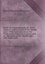 Medii Aevi Kalendarium: Or, Dates, Charters, and Customs of the Middle Ages : With Kalendars from the Tenth to the Fifteenth Century, and an . the Dates of the Middle Ages, with Tables and