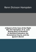A Report of the Case of the Right Rev. R.D. Hampden, D. D., Lord Bishop Elect of Hereford: In Hereford Cathedral, the Ecclesiatical Courts, and the Queen`s Bench