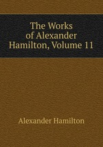 The Works of Alexander Hamilton, Volume 11