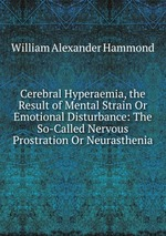 Cerebral Hyperaemia, the Result of Mental Strain Or Emotional Disturbance: The So-Called Nervous Prostration Or Neurasthenia
