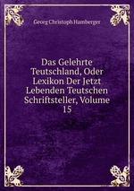 Das Gelehrte Teutschland, Oder Lexikon Der Jetzt Lebenden Teutschen Schriftsteller, Volume 15