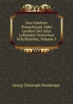Das Gelehrte Teutschland, Oder Lexikon Der Jetzt Lebenden Teutschen Schriftsteller, Volume 5