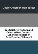 Das Gelehrte Teutschland, Oder Lexikon Der Jetzt Lebenden Teutschen Schriftsteller, Volume 9