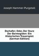 Dschafer; Oder, Der Sturz Der Barmegiden: Ein Historisches Trauerspiel (German Edition)