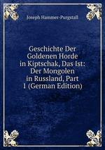 Geschichte Der Goldenen Horde in Kiptschak, Das Ist: Der Mongolen in Russland, Part 1 (German Edition)