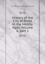 History of the City of Rome in the Middle Ages, Volume 8, part 1