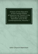 History of the Republic of the United States of America: As Traced in the Writings of Alexander Hamilton and of His Contemporaries, Volume 7