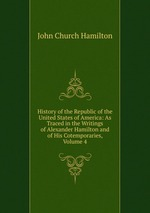 History of the Republic of the United States of America: As Traced in the Writings of Alexander Hamilton and of His Cotemporaries, Volume 4