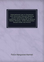 """International Law in Connexion with Municipal Statutes Relating to the Commerce, Rights and Liabilities of the Subjects of Neutral States: Pending . of the """"Alexandra,"""" Seized Under the Provisi"""