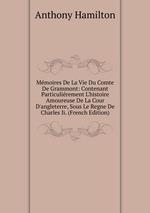 Mmoires De La Vie Du Comte De Grammont: Contenant Particulirement L`histoire Amoureuse De La Cour D`angleterre, Sous Le Regne De Charles Ii. (French Edition)