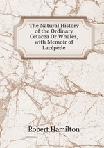 The Natural History of the Ordinary Cetacea Or Whales, with Memoir of Lacpde