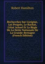 Recherches Sur L`origine, Les Progrs, Le Rachat, L`tat Actuel Et La Rgie De La Dette Nationale De La Grande-Bretagne (French Edition)