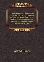 Au Mississippi; La Premire Exploration (1673).: Le Pre Jacques Marquette De Laon . (1637-1675) Et Louis Jolliet, D`aprs M. Ernest Gagnon (French Edition)