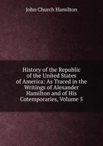 History of the Republic of the United States of America: As Traced in the Writings of Alexander Hamilton and of His Cotemporaries, Volume 5