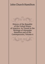 History of the Republic of the United States of America: As Traced in the Writings of Alexander Hamilton and of His Cotemporaries, Volume 6