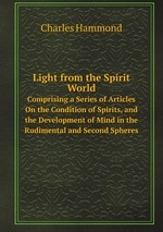 Light from the Spirit World. Comprising a Series of Articles On the Condition of Spirits, and the Development of Mind in the Rudimental and Second Spheres