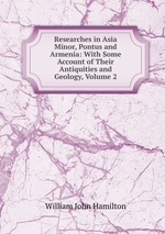 Researches in Asia Minor, Pontus and Armenia: With Some Account of Their Antiquities and Geology, Volume 2