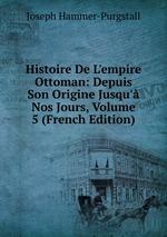 Histoire De L`empire Ottoman: Depuis Son Origine Jusqu` Nos Jours, Volume 5 (French Edition)