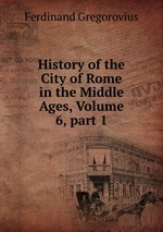 History of the City of Rome in the Middle Ages, Volume 6,part 1